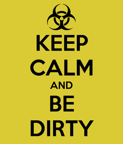 Poster: KEEP CALM AND BE DIRTY