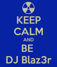 Poster: KEEP CALM AND BE  DJ Blaz3r