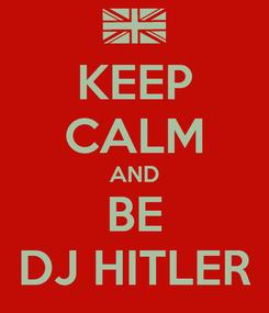 Poster: KEEP CALM AND BE DJ HITLER