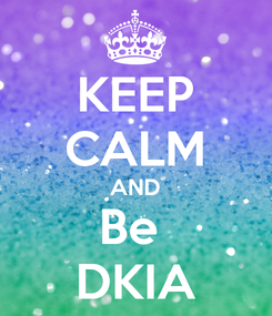 Poster: KEEP CALM AND Be  DKIA