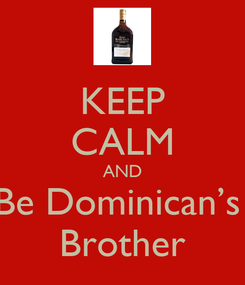 Poster: KEEP CALM AND Be Dominican's  Brother