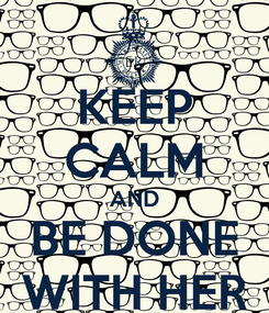 Poster: KEEP CALM AND BE DONE WITH HER