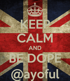 Poster: KEEP CALM AND BE DOPE @ayoful