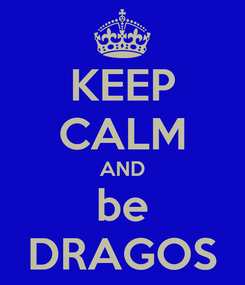 Poster: KEEP CALM AND be DRAGOS