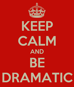 Poster: KEEP CALM AND BE DRAMATIC