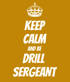 Poster: KEEP CALM AND BE DRILL  SERGEANT
