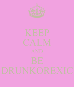 Poster: KEEP CALM AND BE DRUNKOREXIC
