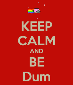 Poster: KEEP CALM AND BE Dum