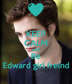 Poster: KEEP CALM AND Be Edward girl freind