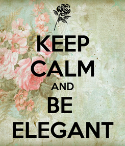 Poster: KEEP CALM AND BE  ELEGANT