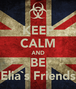 Poster: KEEP CALM AND BE Elia`s Friends