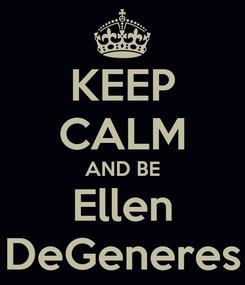 Poster: KEEP CALM AND BE Ellen DeGeneres