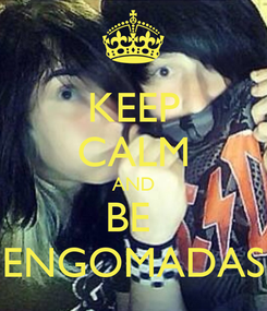 Poster: KEEP CALM AND BE  ENGOMADAS