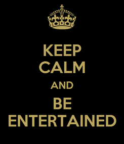 Poster: KEEP CALM AND BE ENTERTAINED