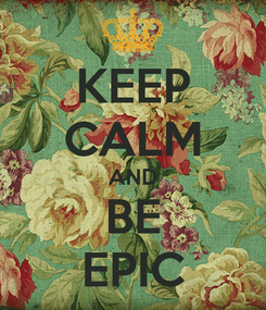 Poster: KEEP CALM AND BE EPIC