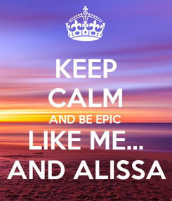Poster: KEEP CALM AND BE EPIC LIKE ME... AND ALISSA