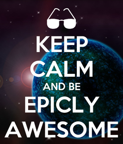 Poster: KEEP CALM AND BE EPICLY AWESOME