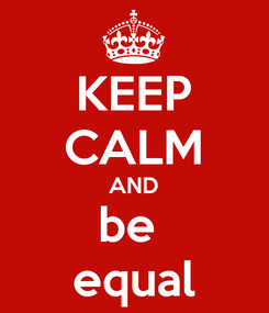 Poster: KEEP CALM AND be  equal