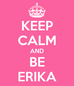 Poster: KEEP CALM AND BE ERIKA