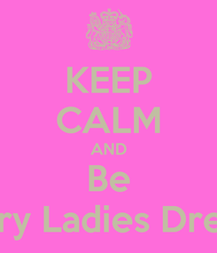 Poster: KEEP CALM AND Be Every Ladies Dream.