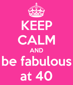 Poster: KEEP CALM AND be fabulous at 40
