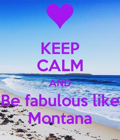 Poster: KEEP CALM AND Be fabulous like Montana