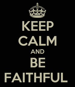 Poster: KEEP CALM AND BE FAITHFUL