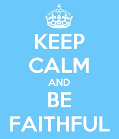 Poster: KEEP CALM AND BE FAITHFUL