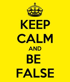 Poster: KEEP CALM AND BE  FALSE