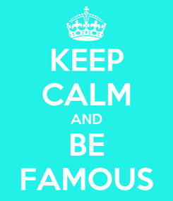 Poster: KEEP CALM AND BE FAMOUS