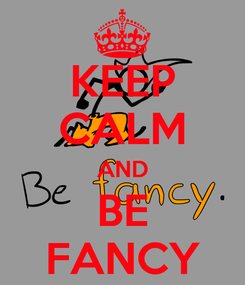 Poster: KEEP CALM AND BE FANCY