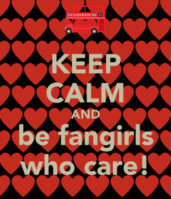 Poster: KEEP CALM AND be fangirls who care!