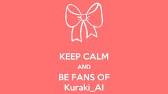 Poster:  KEEP CALM AND BE FANS OF Kuraki_AI