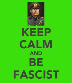 Poster: KEEP CALM AND BE FASCIST