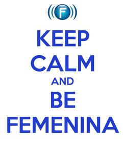 Poster: KEEP CALM AND BE FEMENINA