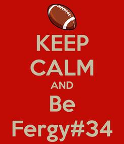 Poster: KEEP CALM AND Be Fergy#34