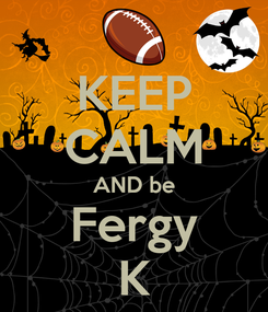 Poster: KEEP CALM AND be Fergy K