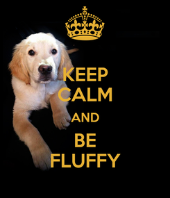 Poster: KEEP CALM AND BE FLUFFY