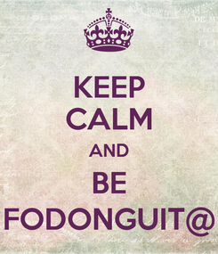 Poster: KEEP CALM AND BE FODONGUIT@