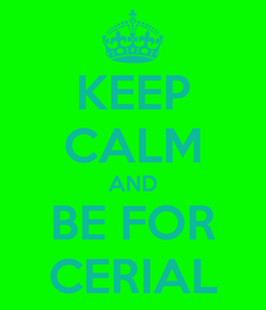 Poster: KEEP CALM AND BE FOR CERIAL