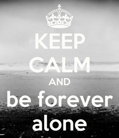 Poster: KEEP CALM AND be forever alone