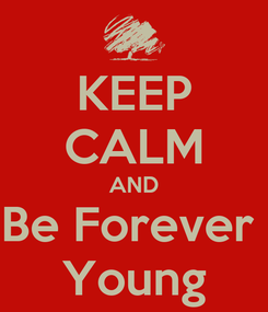 Poster: KEEP CALM AND Be Forever  Young