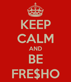 Poster: KEEP CALM AND BE FRE$HO