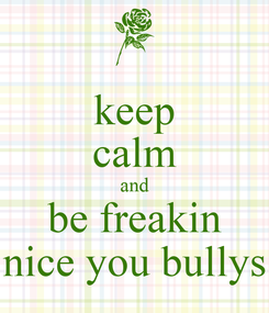 Poster: keep calm and be freakin nice you bullys