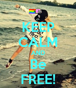 Poster: KEEP CALM AND Be FREE!