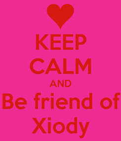 Poster: KEEP CALM AND Be friend of Xiody