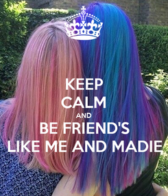 Poster: KEEP CALM AND BE FRIEND'S LIKE ME AND MADIE
