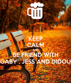 Poster: KEEP CALM AND BE FRIEND WITH GABY , JESS AND DIDOU