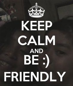 Poster: KEEP CALM AND BE :) FRIENDLY