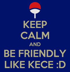 Poster: KEEP CALM AND BE FRIENDLY LIKE KECE :D